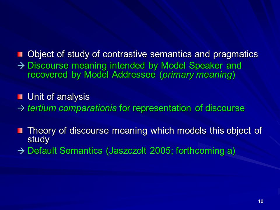 10 Object of study of contrastive semantics and pragmatics  Discourse meaning intended by Model Speaker and recovered by Model Addressee (primary meaning) Unit of analysis  tertium comparationis for representation of discourse Theory of discourse meaning which models this object of study  Default Semantics (Jaszczolt 2005; forthcoming a)