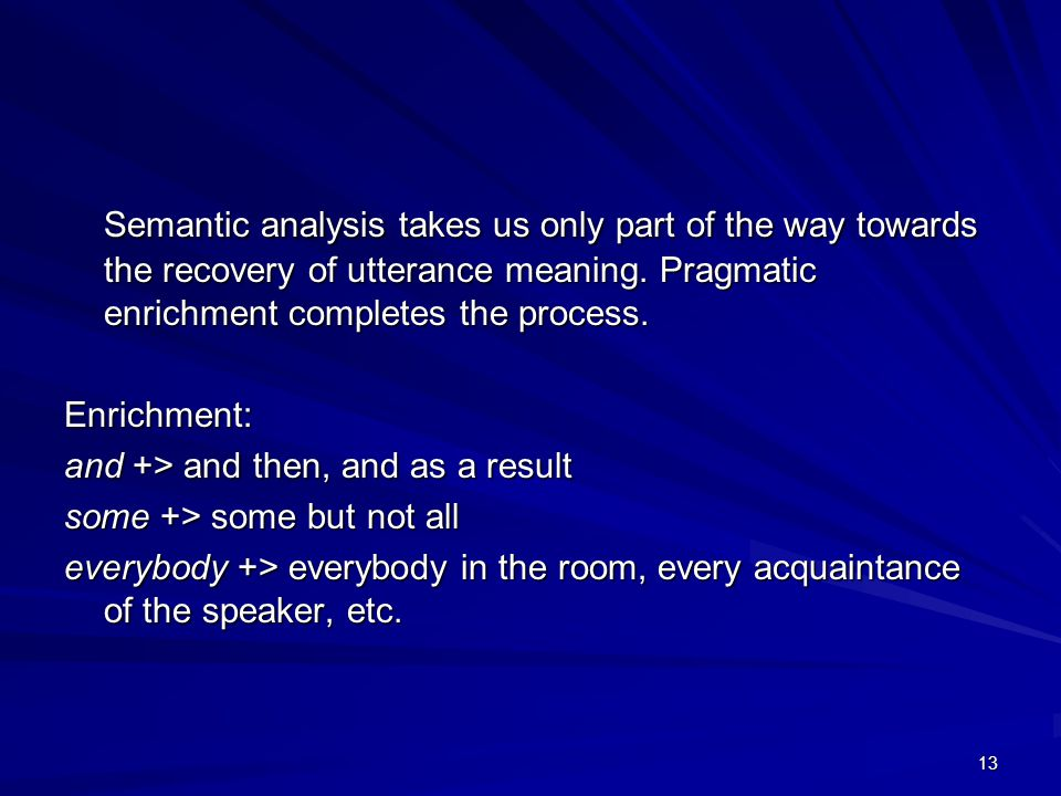 13 Semantic analysis takes us only part of the way towards the recovery of utterance meaning.