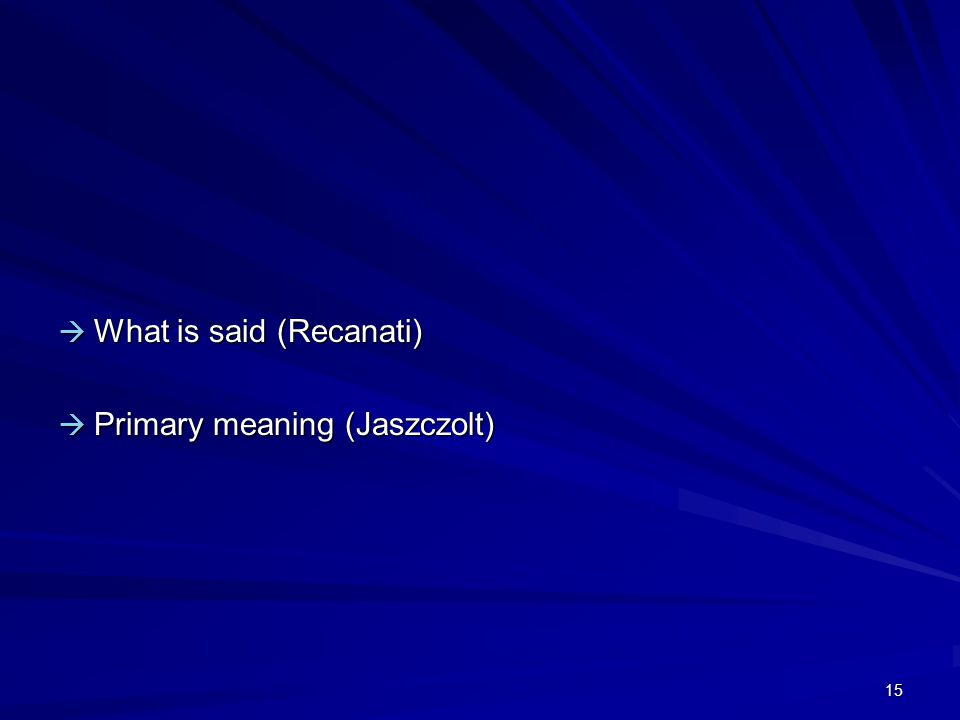 15  What is said (Recanati)  Primary meaning (Jaszczolt)