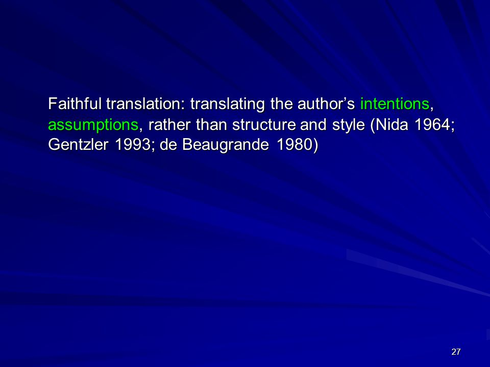 27 Faithful translation: translating the author's intentions, assumptions, rather than structure and style (Nida 1964; Gentzler 1993; de Beaugrande 1980)