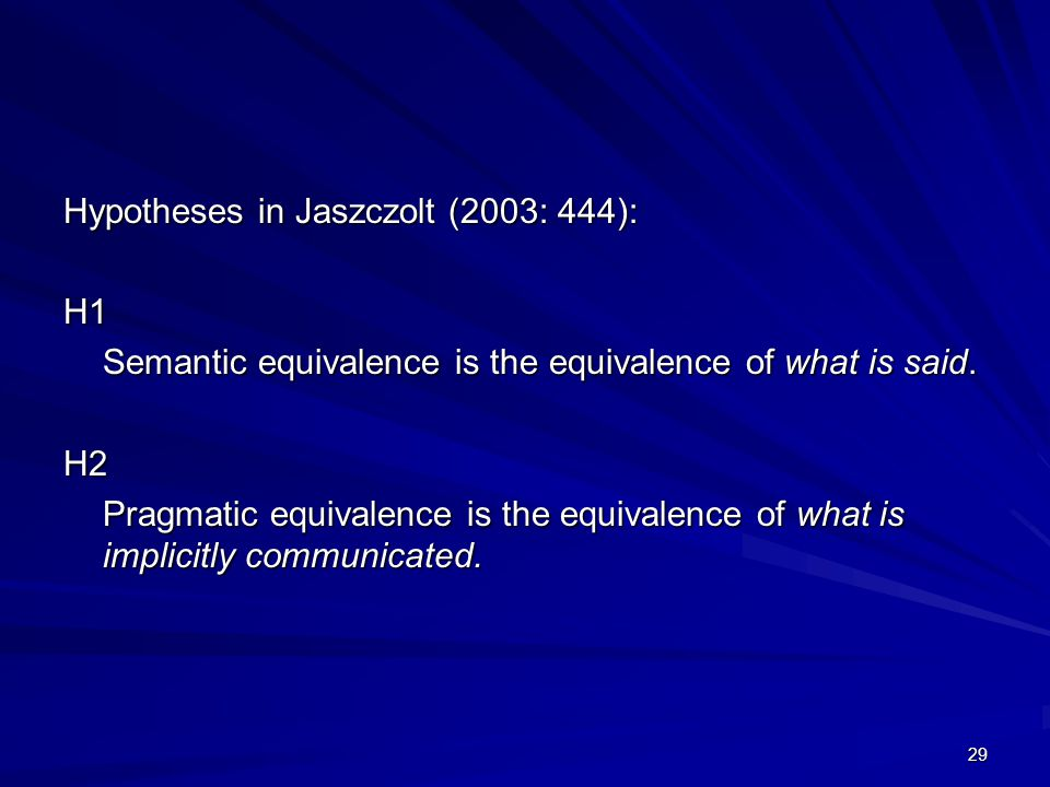 29 Hypotheses in Jaszczolt (2003: 444): H1 Semantic equivalence is the equivalence of what is said.