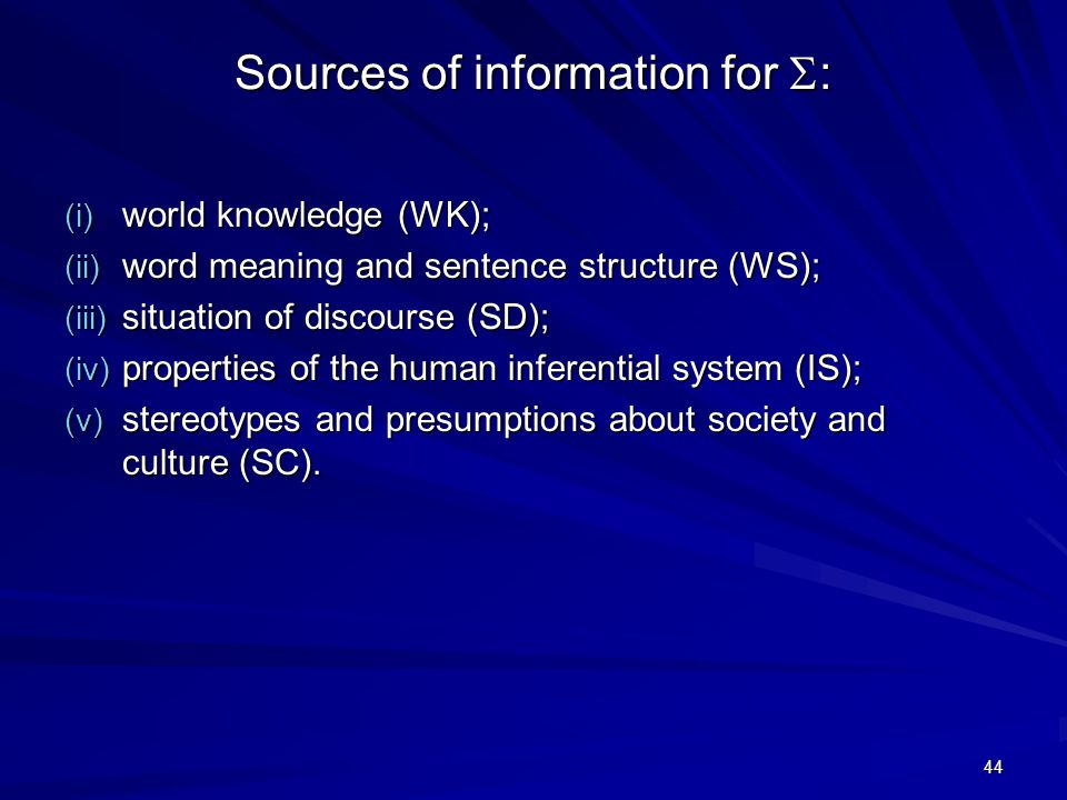 44 Sources of information for  : (i) world knowledge (WK); (ii) word meaning and sentence structure (WS); (iii) situation of discourse (SD); (iv) properties of the human inferential system (IS); (v) stereotypes and presumptions about society and culture (SC).