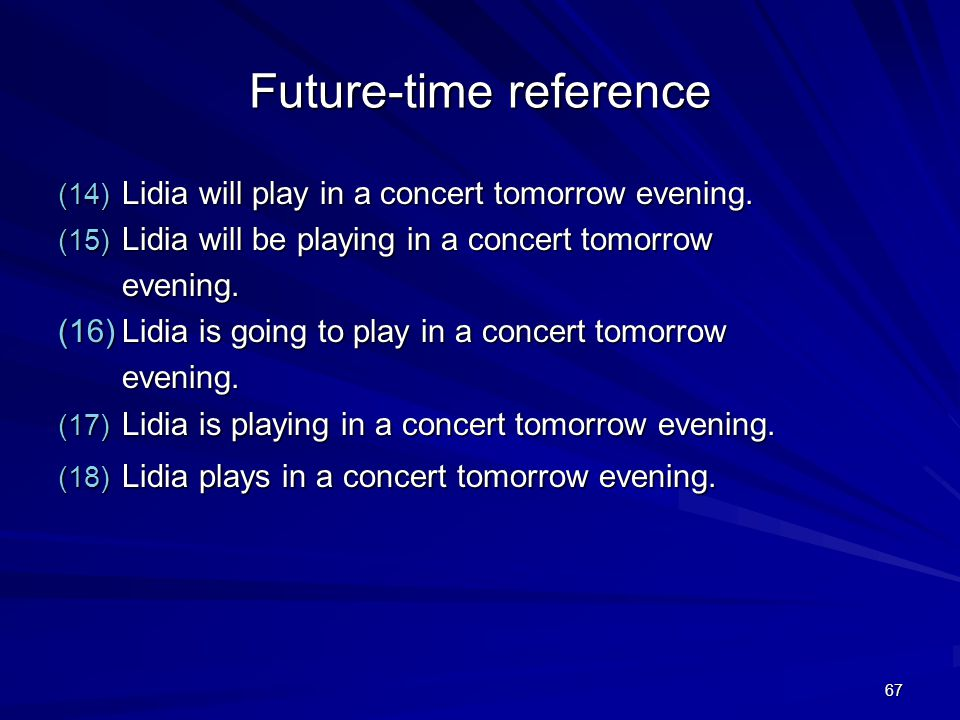 67 Future-time reference (14) Lidia will play in a concert tomorrow evening.