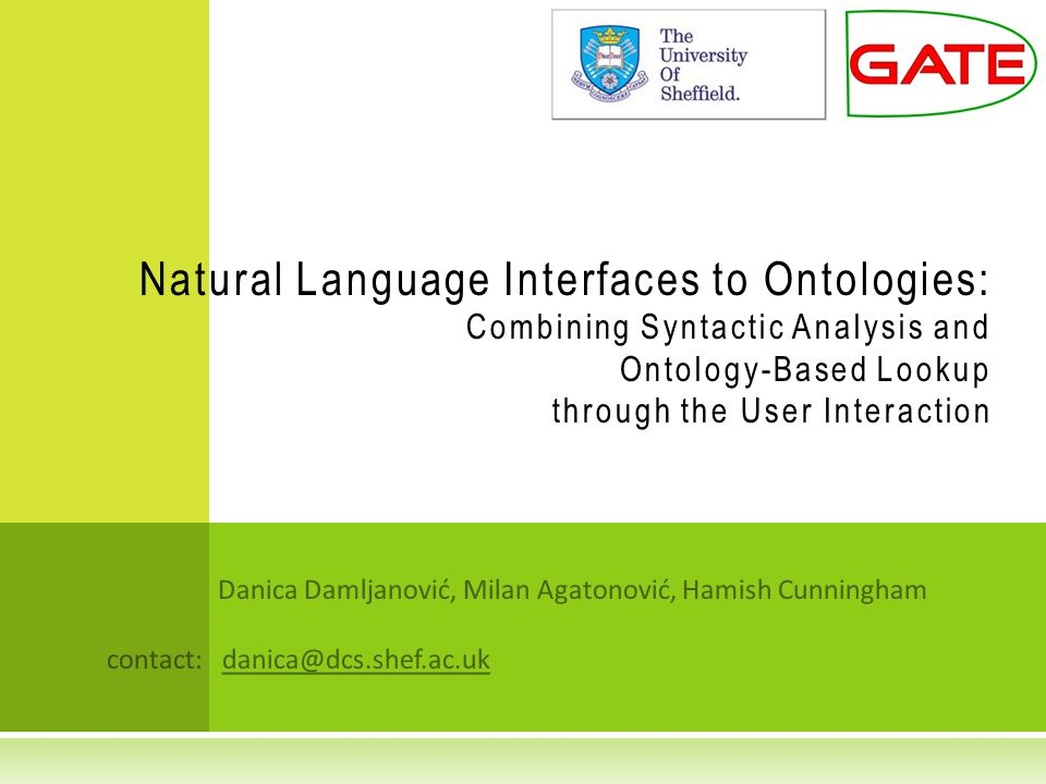 Danica Damljanović, Milan Agatonović, Hamish Cunningham contact: danica@dcs.shef.ac.uk Natural Language Interfaces to Ontologies: Combining Syntactic Analysis and Ontology-Based Lookup through the User Interaction
