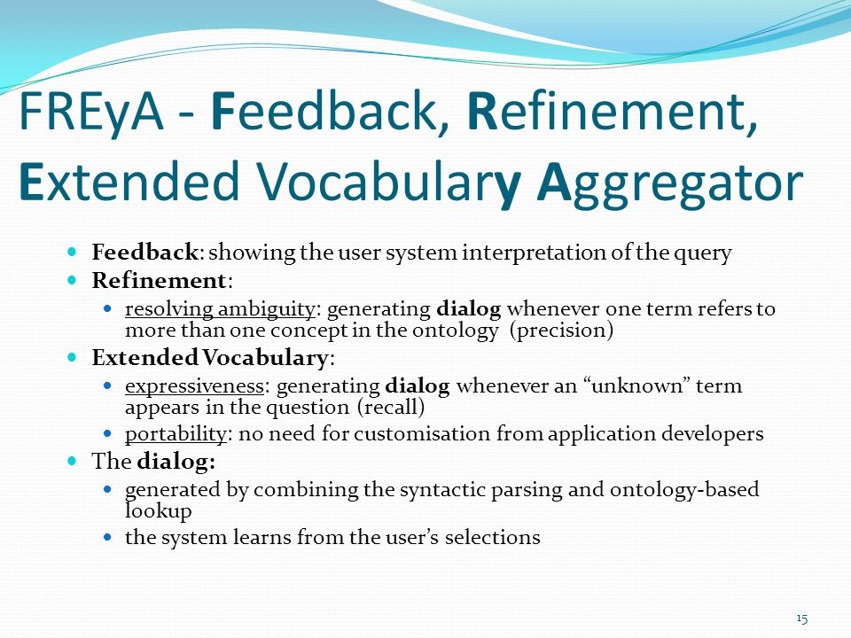 FREyA - Feedback, Refinement, Extended Vocabulary Aggregator Feedback: showing the user system interpretation of the query Refinement: resolving ambiguity: generating dialog whenever one term refers to more than one concept in the ontology (precision) Extended Vocabulary: expressiveness: generating dialog whenever an unknown term appears in the question (recall) portability: no need for customisation from application developers The dialog: generated by combining the syntactic parsing and ontology-based lookup the system learns from the user's selections 15