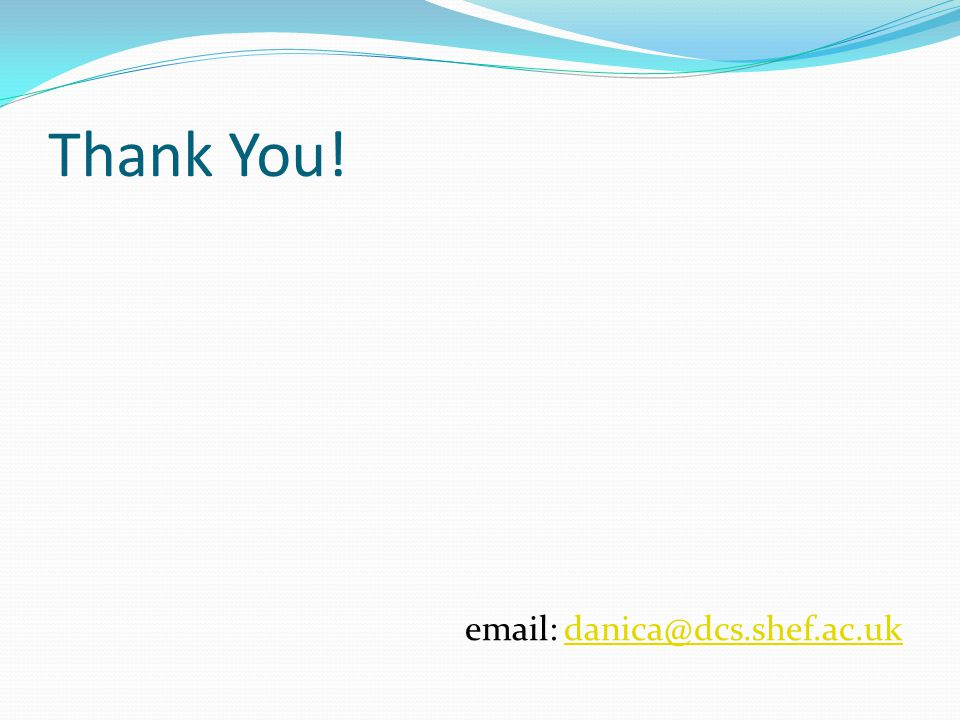 Thank You! email: danica@dcs.shef.ac.ukdanica@dcs.shef.ac.uk