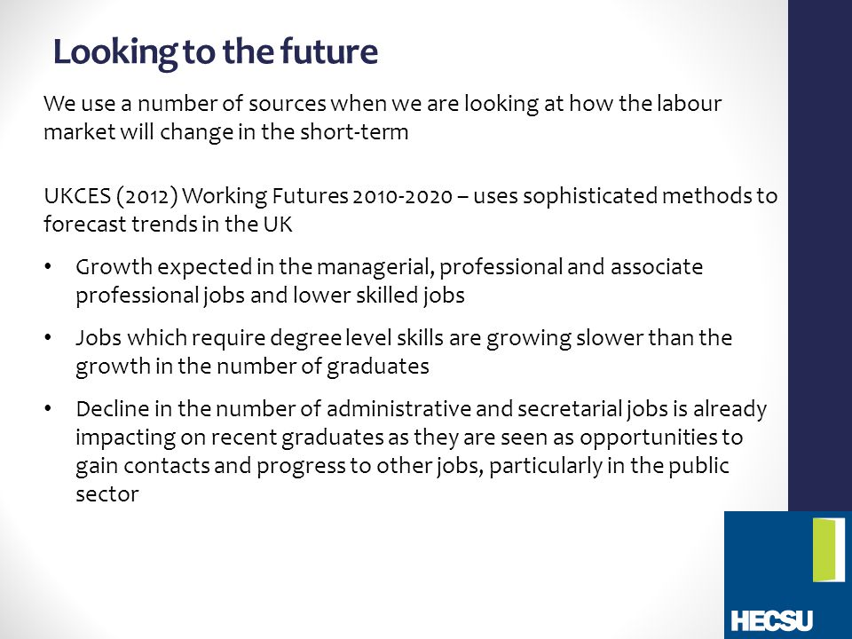 Looking to the future We use a number of sources when we are looking at how the labour market will change in the short-term UKCES (2012) Working Futures 2010-2020 – uses sophisticated methods to forecast trends in the UK Growth expected in the managerial, professional and associate professional jobs and lower skilled jobs Jobs which require degree level skills are growing slower than the growth in the number of graduates Decline in the number of administrative and secretarial jobs is already impacting on recent graduates as they are seen as opportunities to gain contacts and progress to other jobs, particularly in the public sector