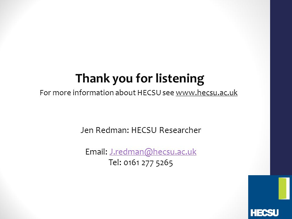Thank you for listening For more information about HECSU see www.hecsu.ac.uk Jen Redman: HECSU Researcher Email: J.redman@hecsu.ac.ukJ.redman@hecsu.ac.uk Tel: 0161 277 5265
