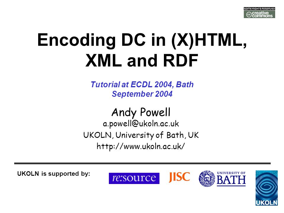 Encoding DC in (X)HTML, XML and RDF Andy Powell a.powell@ukoln.ac.uk UKOLN, University of Bath, UK http://www.ukoln.ac.uk/ UKOLN is supported by: Tutorial at ECDL 2004, Bath September 2004