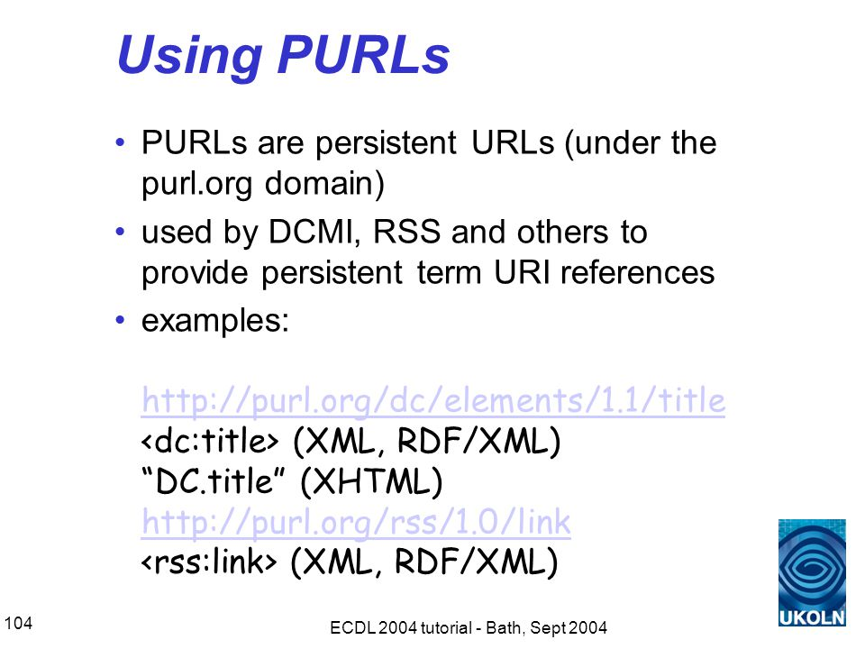 ECDL 2004 tutorial - Bath, Sept 2004 104 Using PURLs PURLs are persistent URLs (under the purl.org domain) used by DCMI, RSS and others to provide persistent term URI references examples: http://purl.org/dc/elements/1.1/title (XML, RDF/XML) DC.title (XHTML) http://purl.org/rss/1.0/link (XML, RDF/XML) http://purl.org/dc/elements/1.1/title http://purl.org/rss/1.0/link