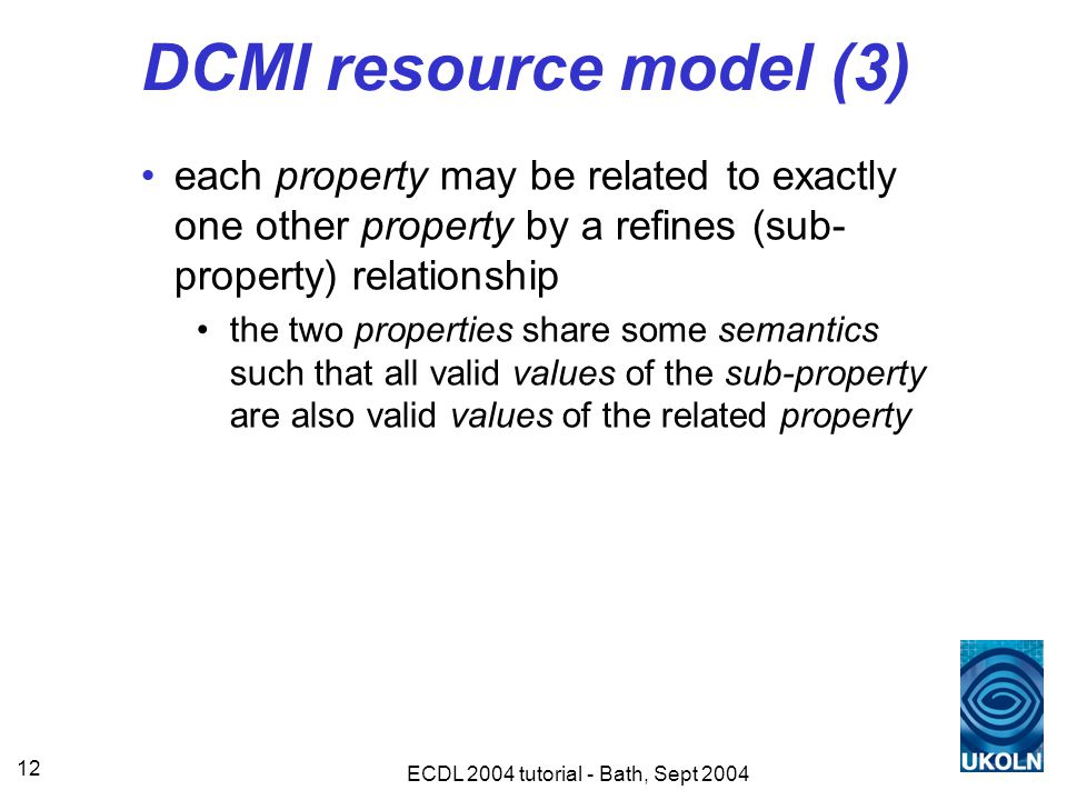 ECDL 2004 tutorial - Bath, Sept 2004 12 DCMI resource model (3) each property may be related to exactly one other property by a refines (sub- property) relationship the two properties share some semantics such that all valid values of the sub-property are also valid values of the related property