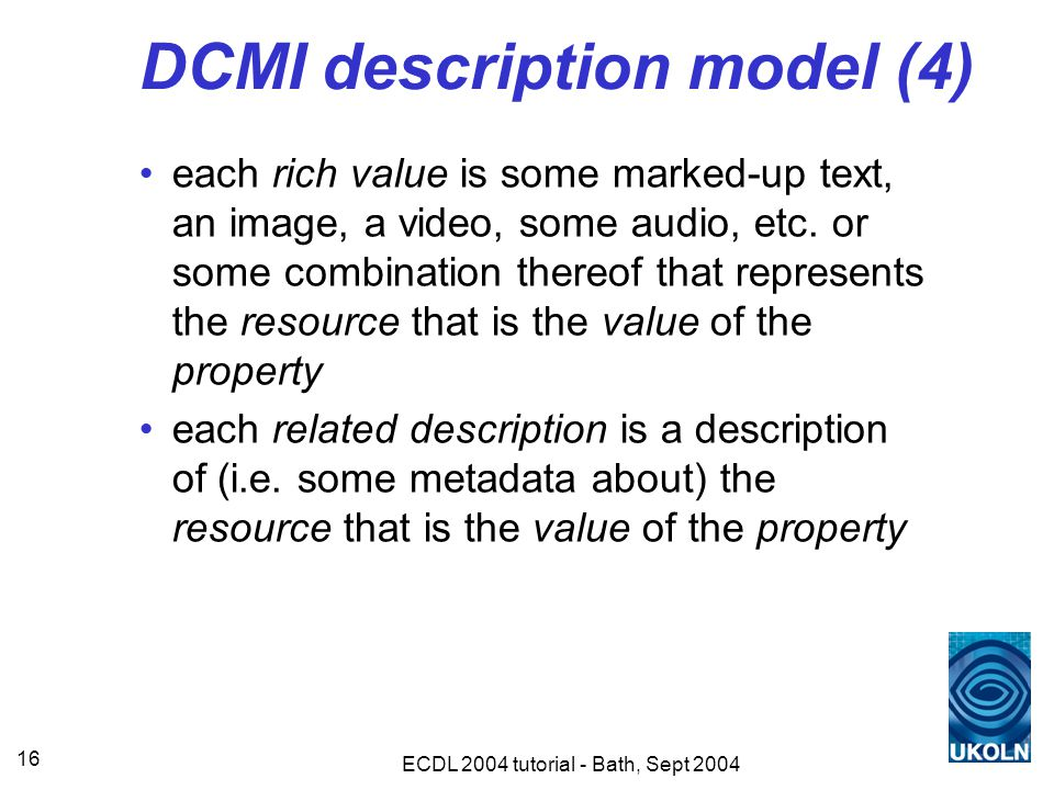 ECDL 2004 tutorial - Bath, Sept 2004 16 DCMI description model (4) each rich value is some marked-up text, an image, a video, some audio, etc.