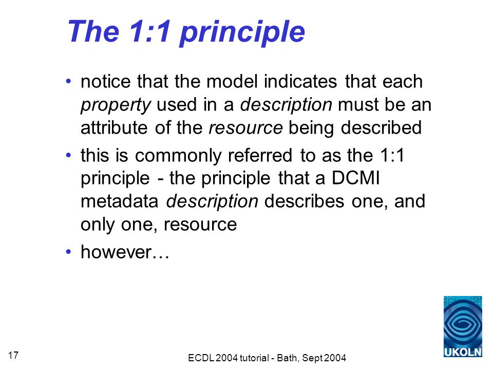 ECDL 2004 tutorial - Bath, Sept 2004 17 The 1:1 principle notice that the model indicates that each property used in a description must be an attribute of the resource being described this is commonly referred to as the 1:1 principle - the principle that a DCMI metadata description describes one, and only one, resource however…