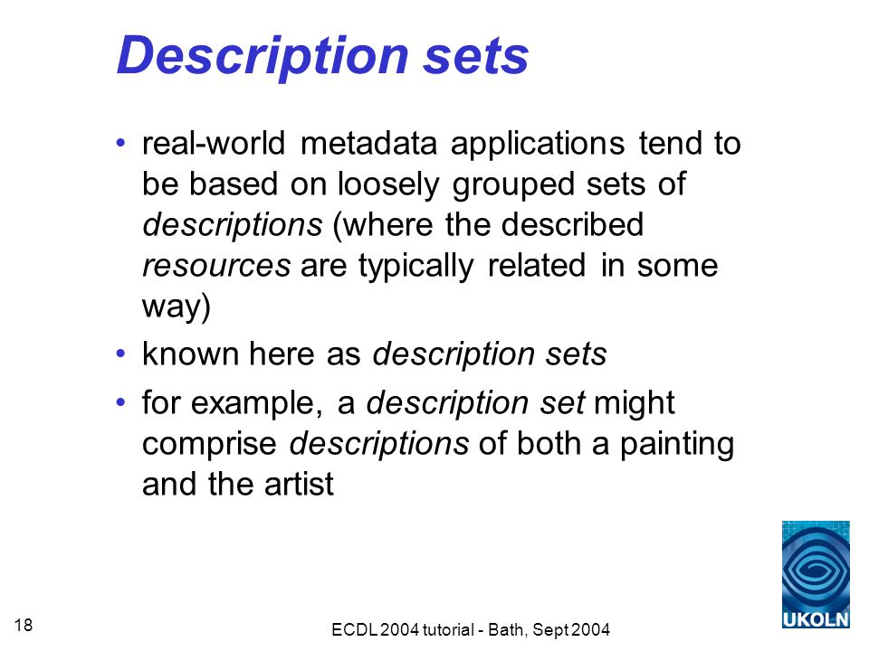 ECDL 2004 tutorial - Bath, Sept 2004 18 Description sets real-world metadata applications tend to be based on loosely grouped sets of descriptions (where the described resources are typically related in some way) known here as description sets for example, a description set might comprise descriptions of both a painting and the artist
