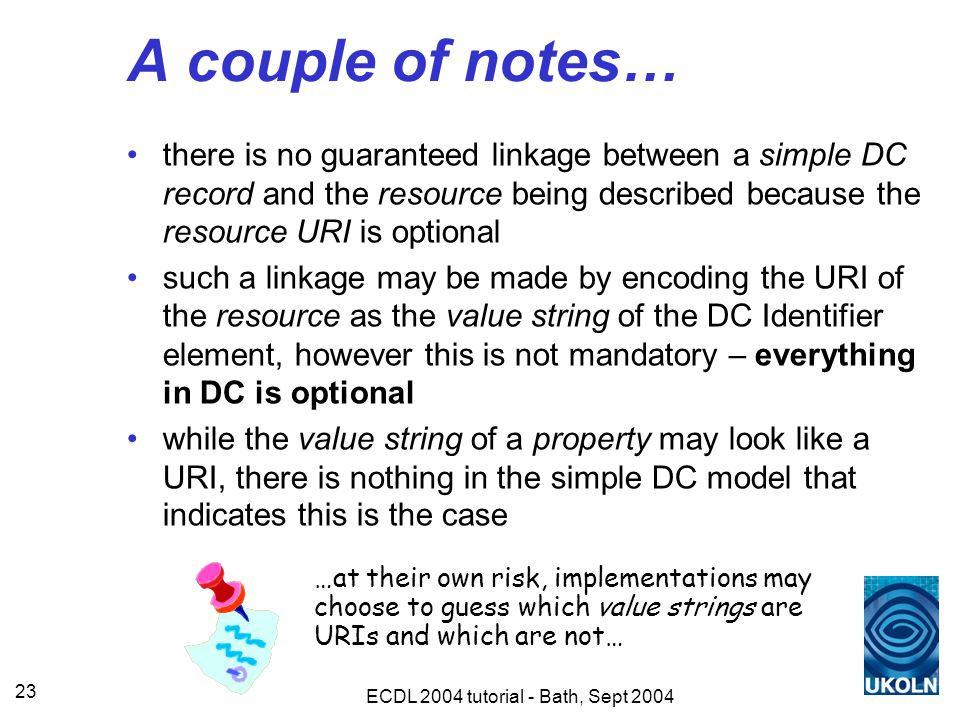 ECDL 2004 tutorial - Bath, Sept 2004 23 A couple of notes… there is no guaranteed linkage between a simple DC record and the resource being described because the resource URI is optional such a linkage may be made by encoding the URI of the resource as the value string of the DC Identifier element, however this is not mandatory – everything in DC is optional while the value string of a property may look like a URI, there is nothing in the simple DC model that indicates this is the case …at their own risk, implementations may choose to guess which value strings are URIs and which are not…