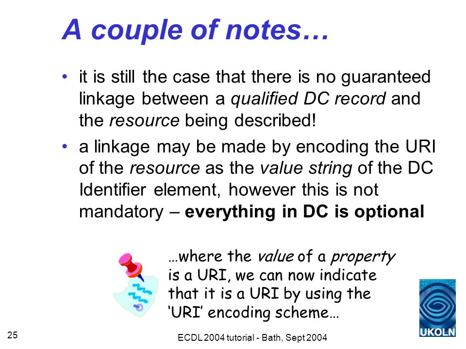 ECDL 2004 tutorial - Bath, Sept 2004 25 A couple of notes… it is still the case that there is no guaranteed linkage between a qualified DC record and the resource being described.