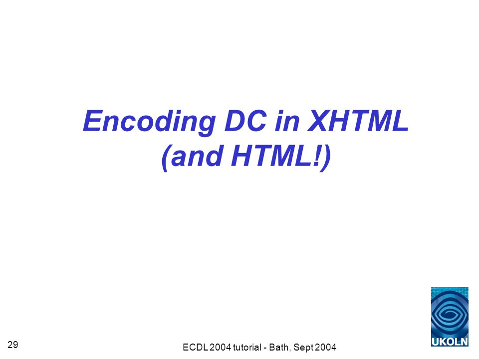 ECDL 2004 tutorial - Bath, Sept 2004 29 Encoding DC in XHTML (and HTML!)