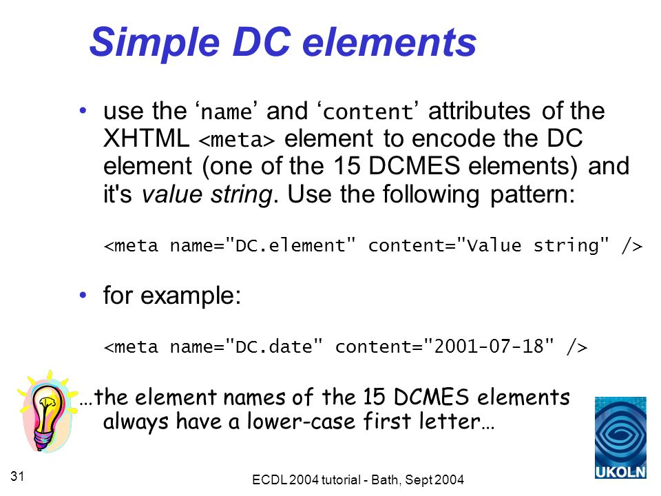ECDL 2004 tutorial - Bath, Sept 2004 31 Simple DC elements use the ' name ' and ' content ' attributes of the XHTML element to encode the DC element (one of the 15 DCMES elements) and it s value string.