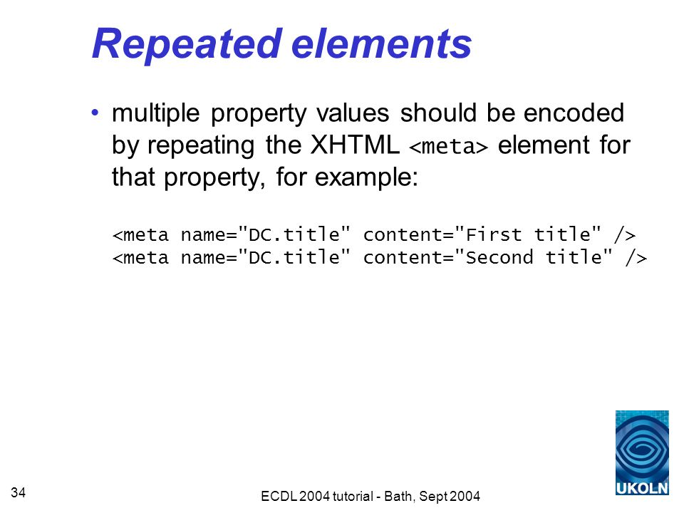 ECDL 2004 tutorial - Bath, Sept 2004 34 Repeated elements multiple property values should be encoded by repeating the XHTML element for that property, for example: