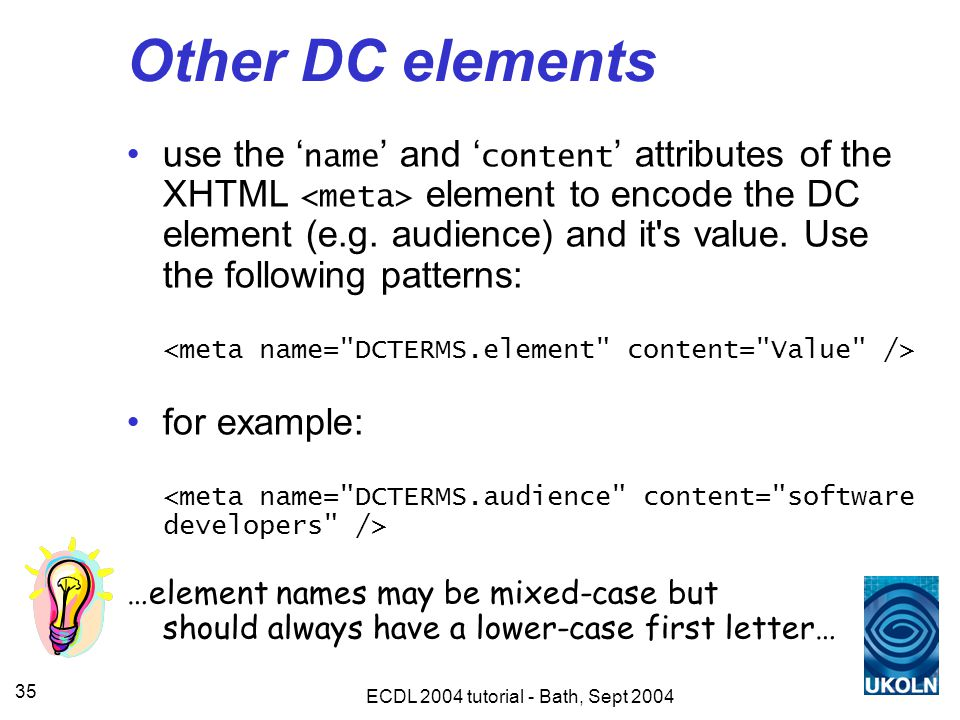 ECDL 2004 tutorial - Bath, Sept 2004 35 Other DC elements use the ' name ' and ' content ' attributes of the XHTML element to encode the DC element (e.g.