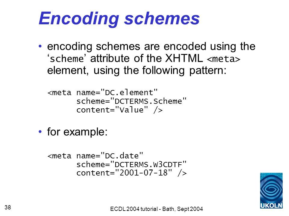 ECDL 2004 tutorial - Bath, Sept 2004 38 Encoding schemes encoding schemes are encoded using the ' scheme ' attribute of the XHTML element, using the following pattern: for example: