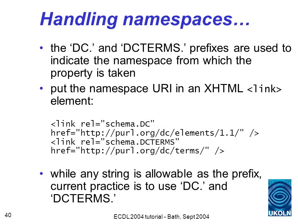 ECDL 2004 tutorial - Bath, Sept 2004 40 Handling namespaces… the 'DC.' and 'DCTERMS.' prefixes are used to indicate the namespace from which the property is taken put the namespace URI in an XHTML element: while any string is allowable as the prefix, current practice is to use 'DC.' and 'DCTERMS.'