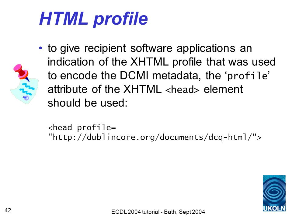 ECDL 2004 tutorial - Bath, Sept 2004 42 HTML profile to give recipient software applications an indication of the XHTML profile that was used to encode the DCMI metadata, the ' profile ' attribute of the XHTML element should be used: