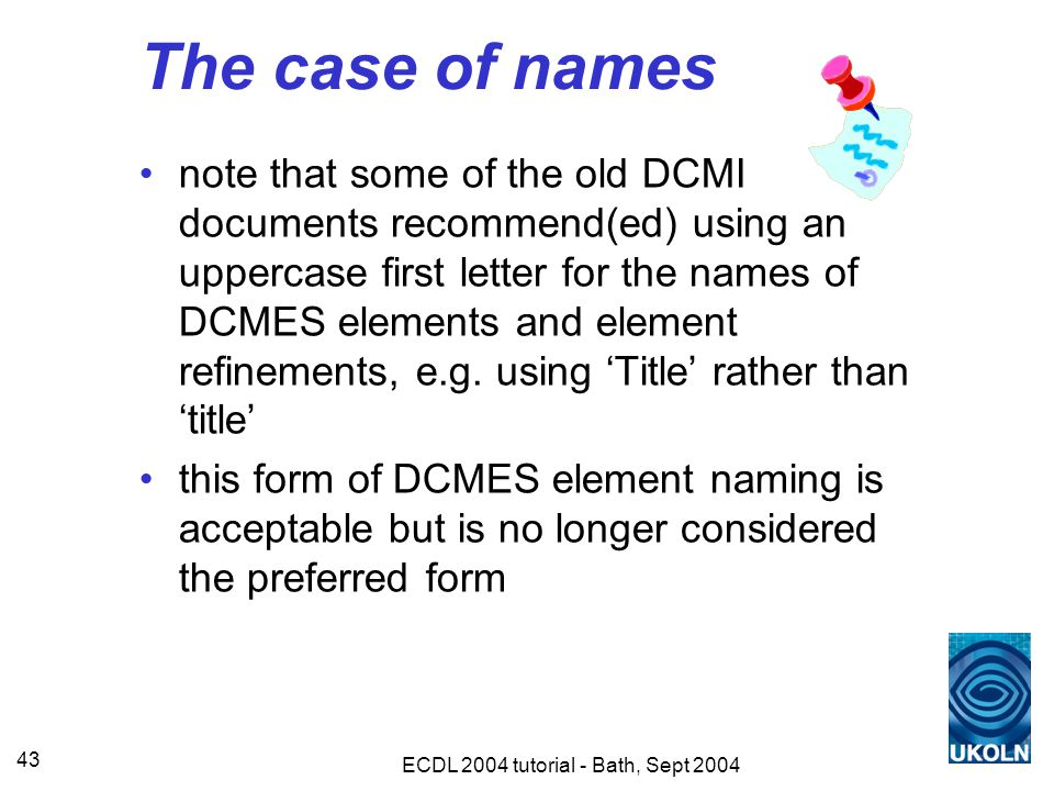 ECDL 2004 tutorial - Bath, Sept 2004 43 The case of names note that some of the old DCMI documents recommend(ed) using an uppercase first letter for the names of DCMES elements and element refinements, e.g.