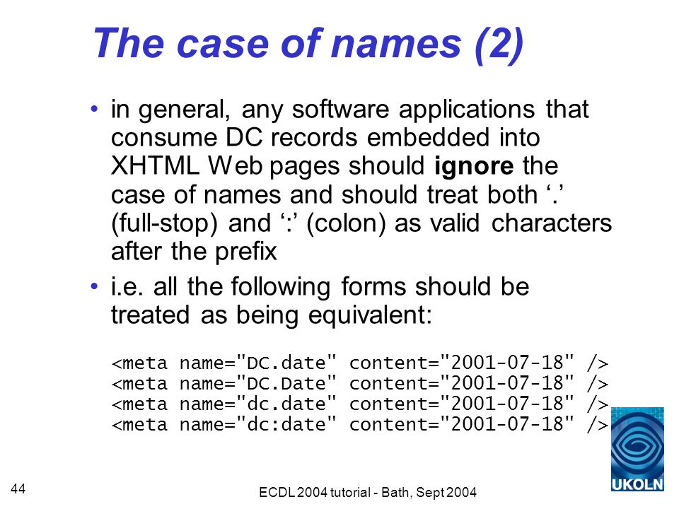 ECDL 2004 tutorial - Bath, Sept 2004 44 The case of names (2) in general, any software applications that consume DC records embedded into XHTML Web pages should ignore the case of names and should treat both '.' (full-stop) and ':' (colon) as valid characters after the prefix i.e.