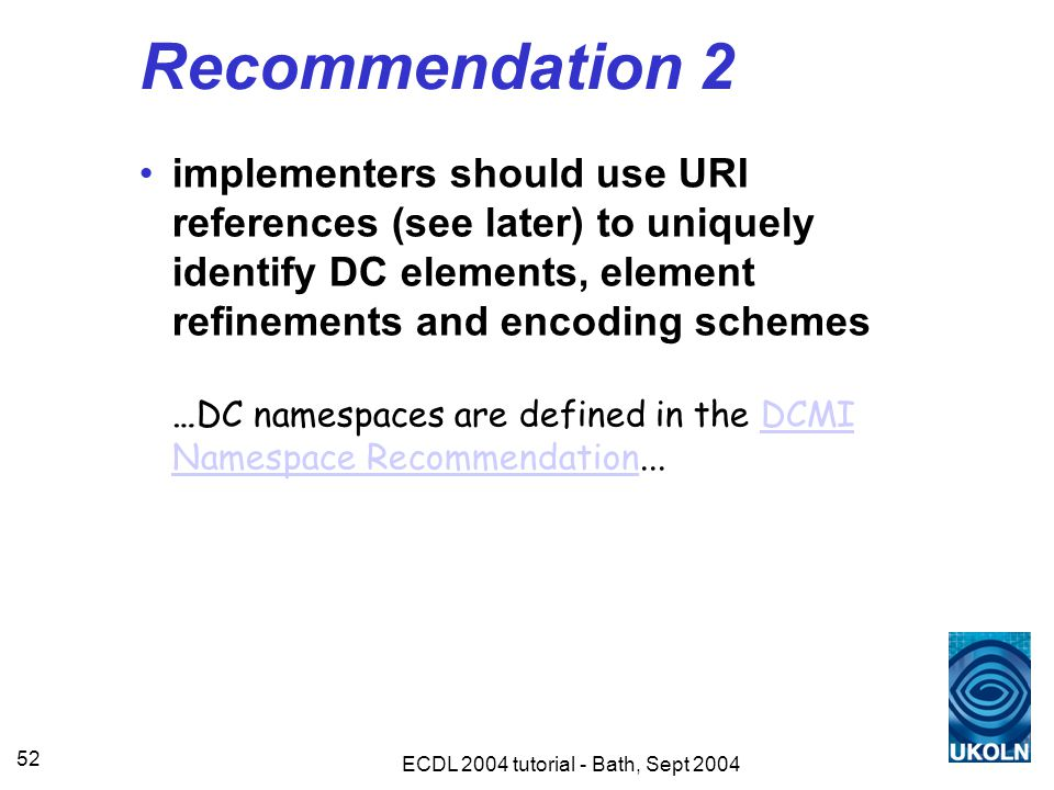 ECDL 2004 tutorial - Bath, Sept 2004 52 Recommendation 2 implementers should use URI references (see later) to uniquely identify DC elements, element refinements and encoding schemes …DC namespaces are defined in the DCMI Namespace Recommendation...DCMI Namespace Recommendation