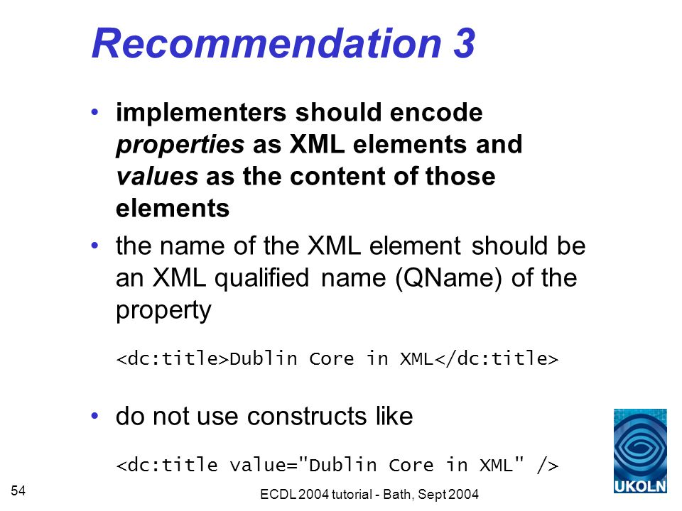 ECDL 2004 tutorial - Bath, Sept 2004 54 Recommendation 3 implementers should encode properties as XML elements and values as the content of those elements the name of the XML element should be an XML qualified name (QName) of the property Dublin Core in XML do not use constructs like