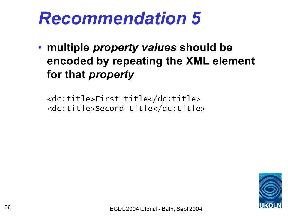 ECDL 2004 tutorial - Bath, Sept 2004 56 Recommendation 5 multiple property values should be encoded by repeating the XML element for that property First title Second title