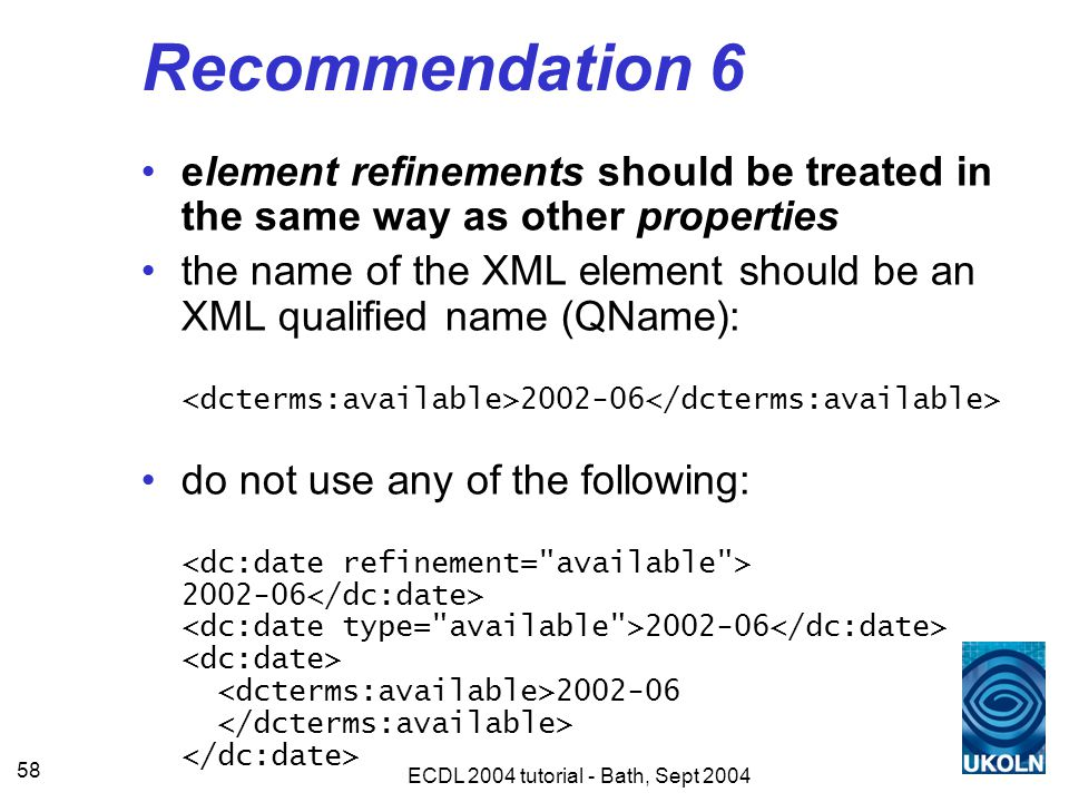 ECDL 2004 tutorial - Bath, Sept 2004 58 Recommendation 6 element refinements should be treated in the same way as other properties the name of the XML element should be an XML qualified name (QName): 2002-06 do not use any of the following: 2002-06 2002-06 2002-06
