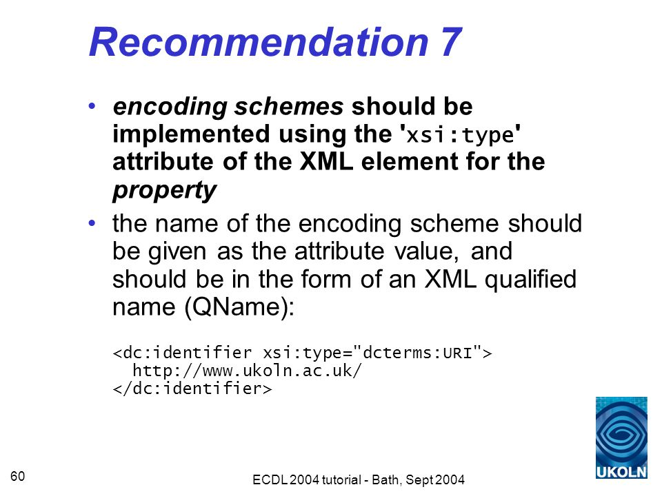 ECDL 2004 tutorial - Bath, Sept 2004 60 Recommendation 7 encoding schemes should be implemented using the xsi:type attribute of the XML element for the property the name of the encoding scheme should be given as the attribute value, and should be in the form of an XML qualified name (QName): http://www.ukoln.ac.uk/