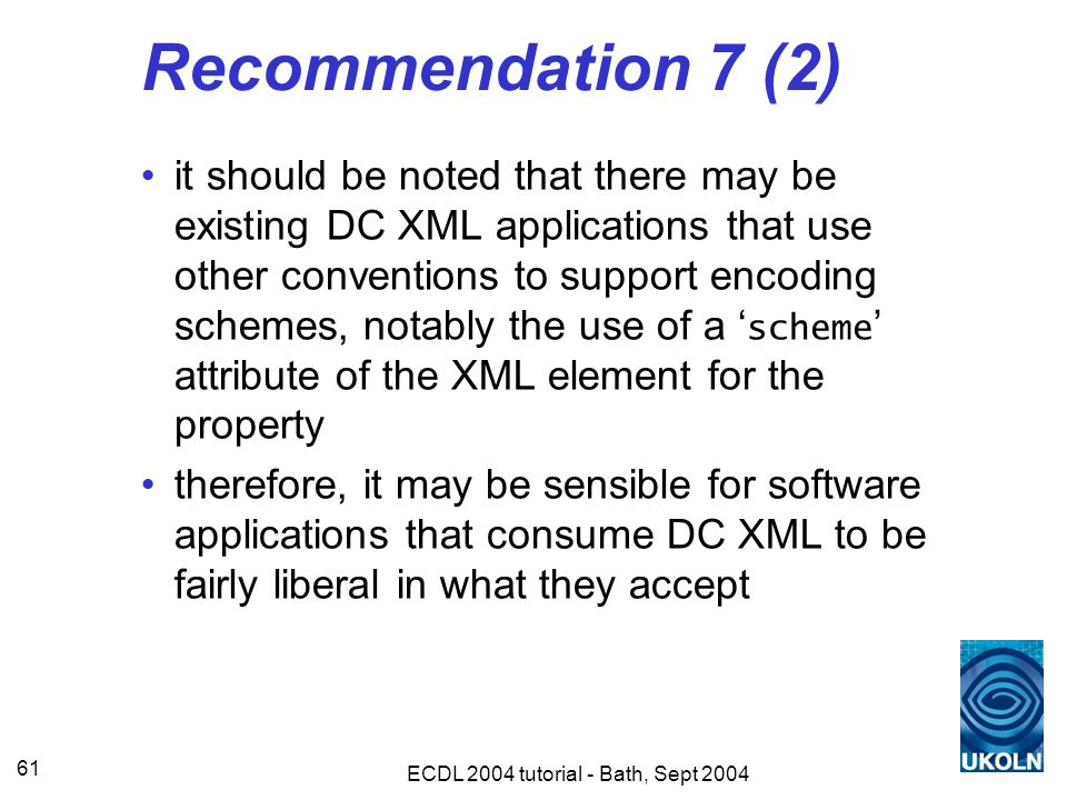 ECDL 2004 tutorial - Bath, Sept 2004 61 Recommendation 7 (2) it should be noted that there may be existing DC XML applications that use other conventions to support encoding schemes, notably the use of a ' scheme ' attribute of the XML element for the property therefore, it may be sensible for software applications that consume DC XML to be fairly liberal in what they accept
