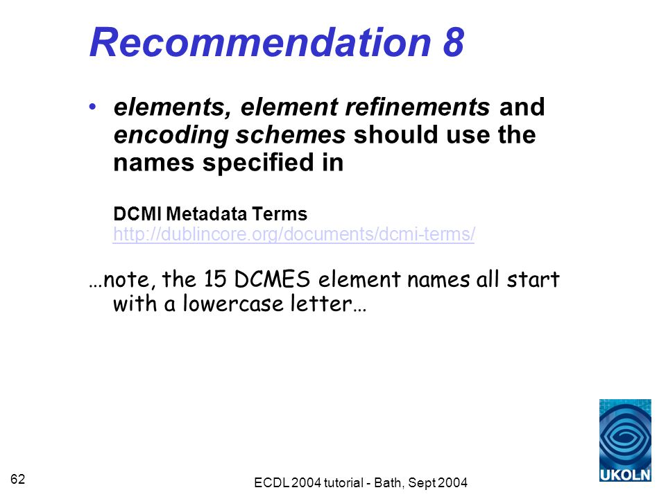 ECDL 2004 tutorial - Bath, Sept 2004 62 Recommendation 8 elements, element refinements and encoding schemes should use the names specified in DCMI Metadata Terms http://dublincore.org/documents/dcmi-terms/ http://dublincore.org/documents/dcmi-terms/ …note, the 15 DCMES element names all start with a lowercase letter…