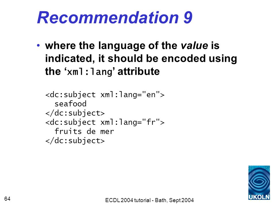 ECDL 2004 tutorial - Bath, Sept 2004 64 Recommendation 9 where the language of the value is indicated, it should be encoded using the ' xml:lang ' attribute seafood fruits de mer