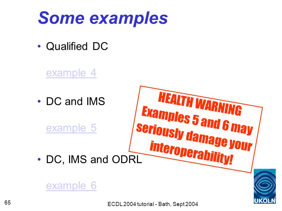 ECDL 2004 tutorial - Bath, Sept 2004 65 Some examples Qualified DC example 4 example 4 DC and IMS example 5 example 5 DC, IMS and ODRL example 6 example 6 HEALTH WARNING Examples 5 and 6 may seriously damage your interoperability!