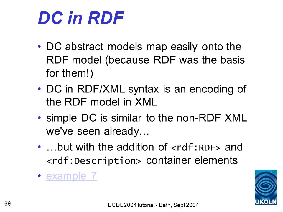 ECDL 2004 tutorial - Bath, Sept 2004 69 DC in RDF DC abstract models map easily onto the RDF model (because RDF was the basis for them!) DC in RDF/XML syntax is an encoding of the RDF model in XML simple DC is similar to the non-RDF XML we ve seen already… …but with the addition of and container elements example 7
