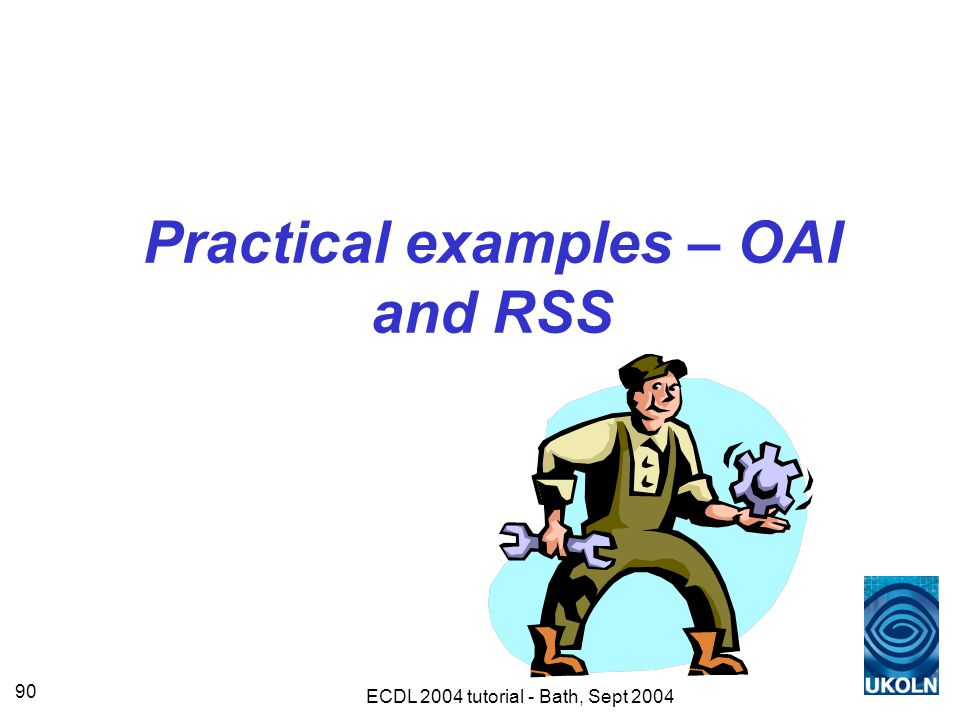 ECDL 2004 tutorial - Bath, Sept 2004 90 Practical examples – OAI and RSS