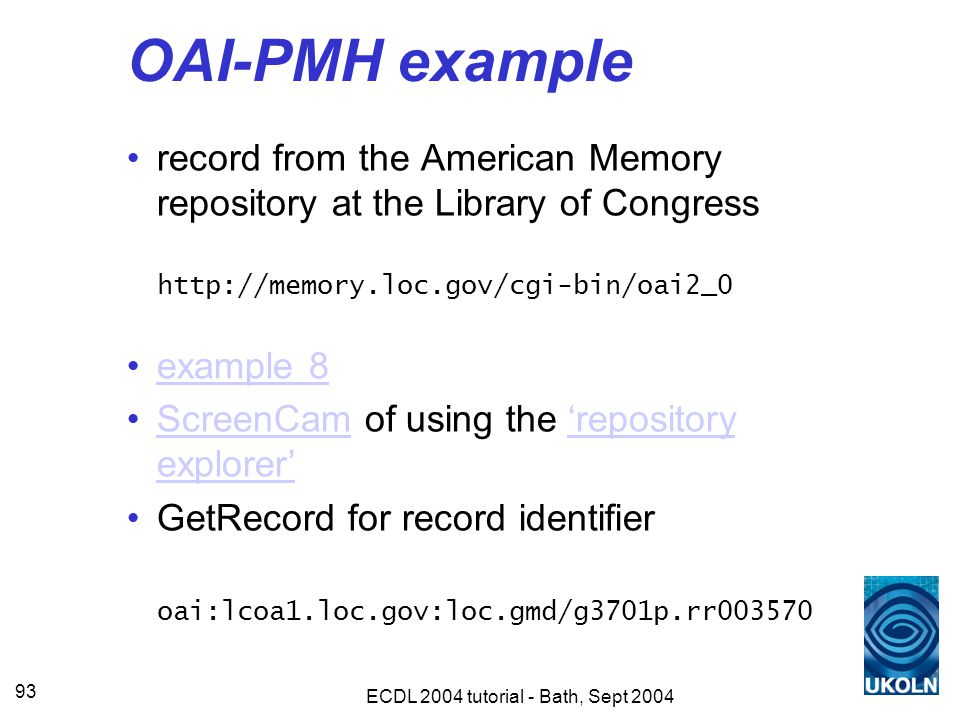 ECDL 2004 tutorial - Bath, Sept 2004 93 OAI-PMH example record from the American Memory repository at the Library of Congress http://memory.loc.gov/cgi-bin/oai2_0 example 8 ScreenCam of using the 'repository explorer'ScreenCam'repository explorer' GetRecord for record identifier oai:lcoa1.loc.gov:loc.gmd/g3701p.rr003570
