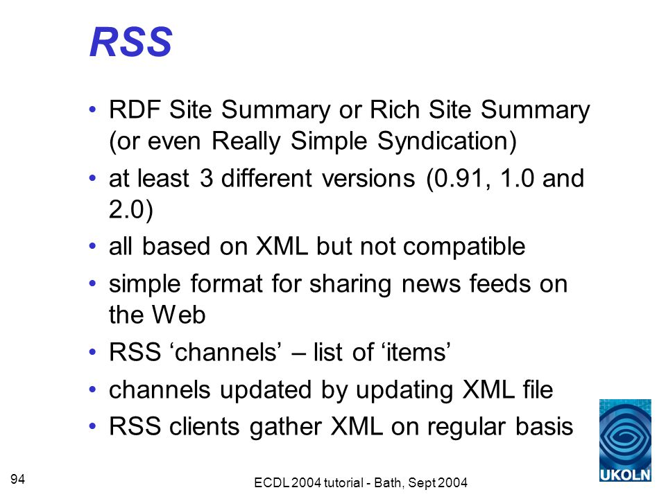 ECDL 2004 tutorial - Bath, Sept 2004 94 RSS RDF Site Summary or Rich Site Summary (or even Really Simple Syndication) at least 3 different versions (0.91, 1.0 and 2.0) all based on XML but not compatible simple format for sharing news feeds on the Web RSS 'channels' – list of 'items' channels updated by updating XML file RSS clients gather XML on regular basis