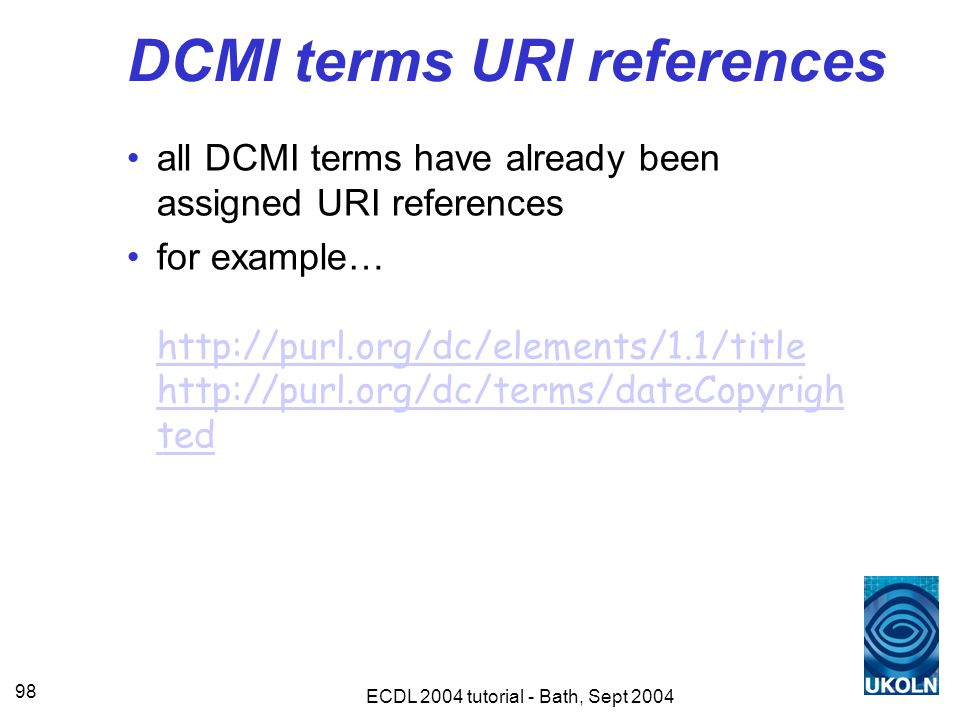 ECDL 2004 tutorial - Bath, Sept 2004 98 DCMI terms URI references all DCMI terms have already been assigned URI references for example… http://purl.org/dc/elements/1.1/title http://purl.org/dc/terms/dateCopyrigh ted http://purl.org/dc/elements/1.1/title http://purl.org/dc/terms/dateCopyrigh ted
