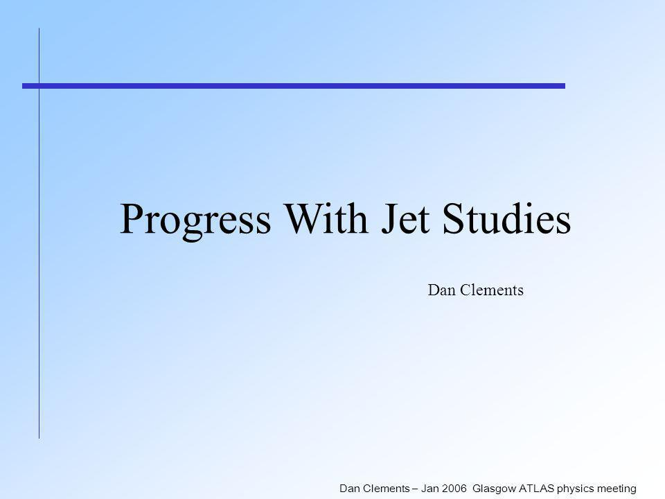 Dan Clements – Jan 2006 Glasgow ATLAS physics meeting Progress With Jet Studies Dan Clements