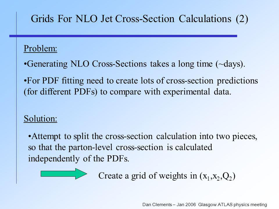 Dan Clements – Jan 2006 Glasgow ATLAS physics meeting Grids For NLO Jet Cross-Section Calculations (2) Problem: Generating NLO Cross-Sections takes a long time (~days).