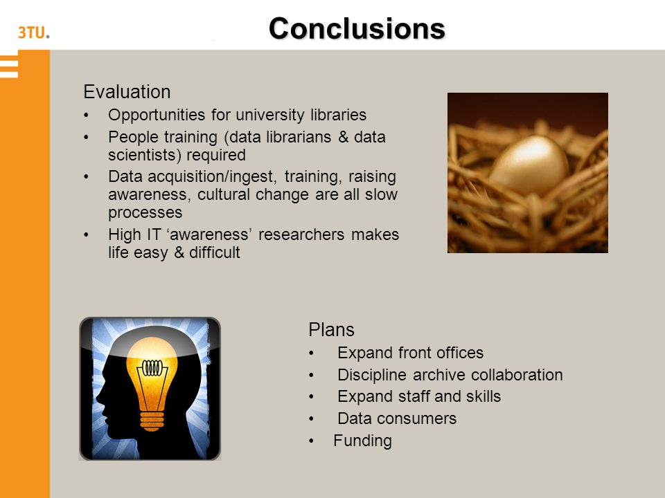 Conclusions Evaluation Opportunities for university libraries People training (data librarians & data scientists) required Data acquisition/ingest, training, raising awareness, cultural change are all slow processes High IT 'awareness' researchers makes life easy & difficult Plans Expand front offices Discipline archive collaboration Expand staff and skills Data consumers Funding