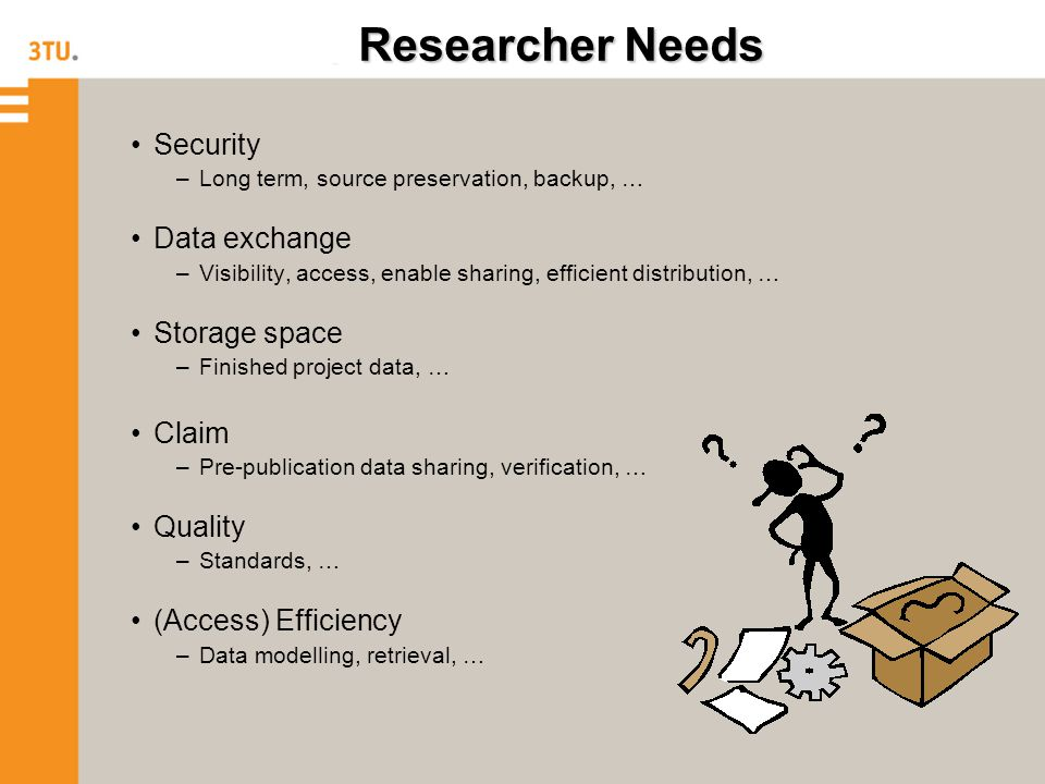 Researcher Needs Security –Long term, source preservation, backup, … Data exchange –Visibility, access, enable sharing, efficient distribution, … Storage space –Finished project data, … Claim –Pre-publication data sharing, verification, … Quality –Standards, … (Access) Efficiency –Data modelling, retrieval, …