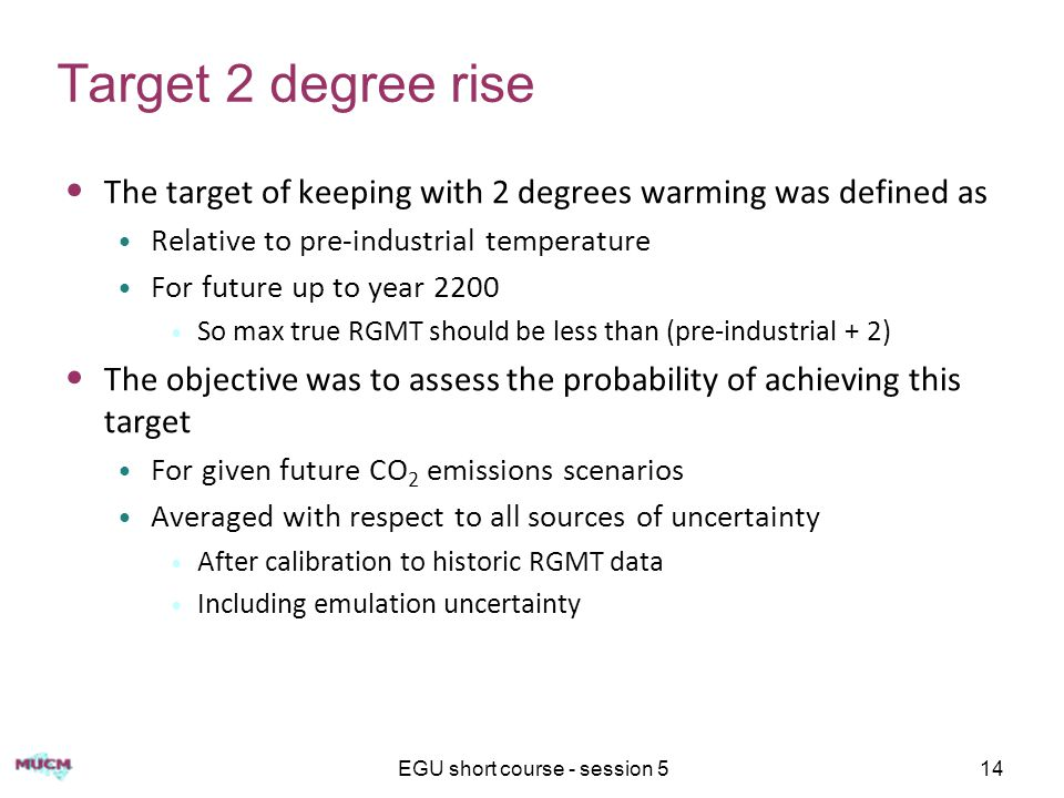 EGU short course - session 514 Target 2 degree rise The target of keeping with 2 degrees warming was defined as Relative to pre-industrial temperature For future up to year 2200 So max true RGMT should be less than (pre-industrial + 2) The objective was to assess the probability of achieving this target For given future CO 2 emissions scenarios Averaged with respect to all sources of uncertainty After calibration to historic RGMT data Including emulation uncertainty