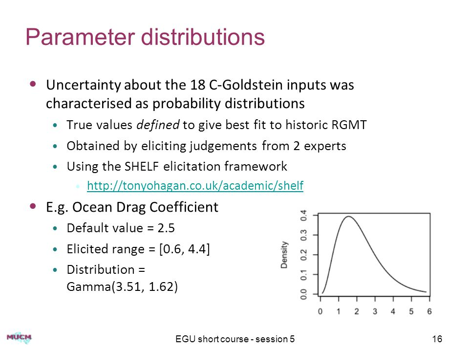EGU short course - session 516 Parameter distributions Uncertainty about the 18 C-Goldstein inputs was characterised as probability distributions True values defined to give best fit to historic RGMT Obtained by eliciting judgements from 2 experts Using the SHELF elicitation framework http://tonyohagan.co.uk/academic/shelf E.g.