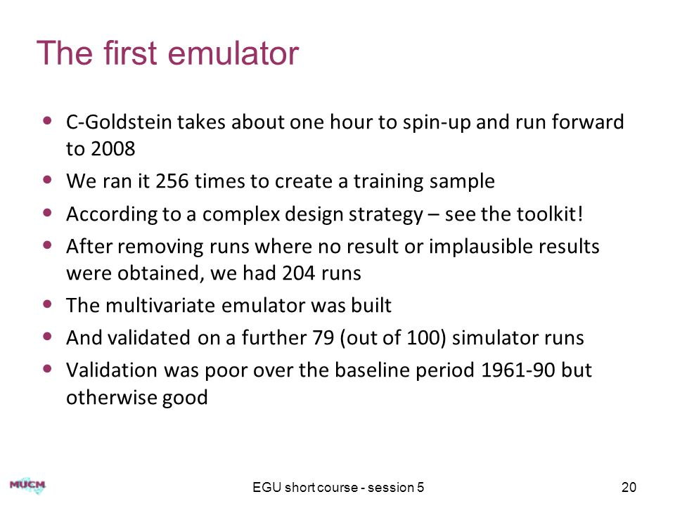 EGU short course - session 520 The first emulator C-Goldstein takes about one hour to spin-up and run forward to 2008 We ran it 256 times to create a training sample According to a complex design strategy – see the toolkit.